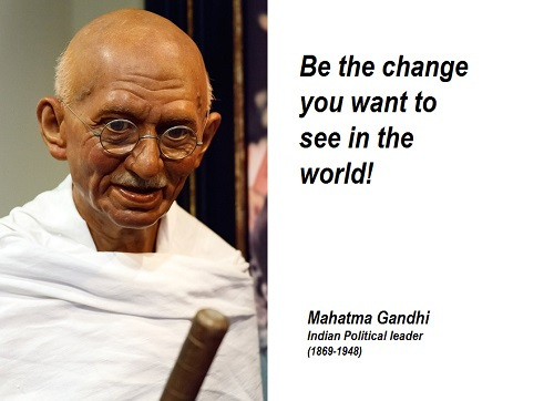 Mahatma Gandhi, be the change you want to see in the world